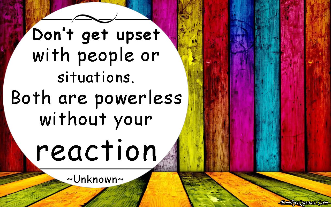 EmilysQuotes.Com-upset-people-powerless-reaction-relationship.-unknown